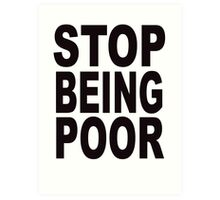 Stop Being Poor Art Print