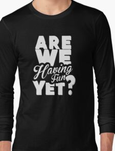 Are We Having Fun Yet Funny Long Sleeve T-Shirt