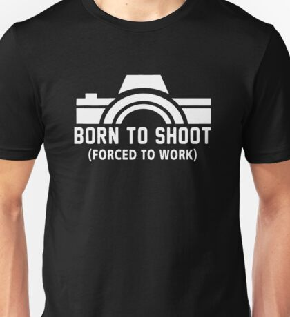 Born To Shoot Forced To Work Unisex T-Shirt