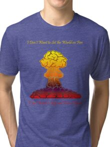 I Don't Want to Set the World on Fire Tri-blend T-Shirt