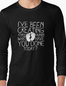 I've been creating a tiny human what you have done today Funny Long Sleeve T-Shirt