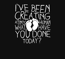 I've been creating a tiny human what you have done today Funny Unisex T-Shirt