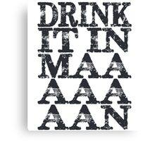 Drink It In Maaaaan Canvas Print