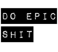 Do Epic Shit Motivational Saying by hipsterapparel