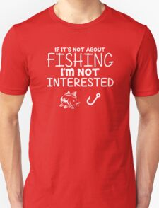 Present XXL If Its Not About Fishing Im Not Interested Unisex T-Shirt