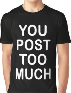 You Post Too Much Humor Graphic T-Shirt