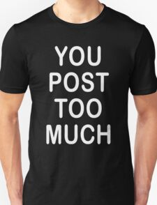 You Post Too Much Humor Unisex T-Shirt