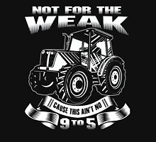 Not For the Weak - Cause This Ain't no 9 to 5 - Farmer Shirt Unisex T-Shirt