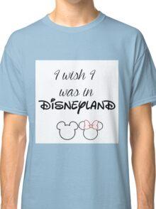 I wish I was in Disneyland Classic T-Shirt