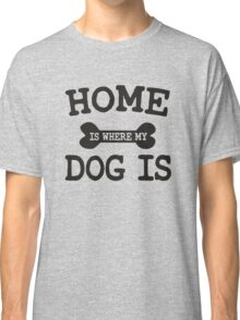 Home is where my Dog is Classic T-Shirt