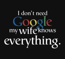 I Don't Need Google My Wife Knows Everything by WickedCool