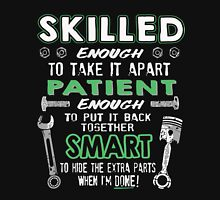Skilled Enough to take it apart Patient Enough to put it back together Smart to Hide The Extra Parts When I'm Done!  Mechanic Shirt Unisex T-Shirt