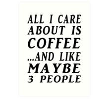 ALL I CARE ABOUT IS COFFEE...AND LIKE MAYBE 3 PEOPLE Art Print