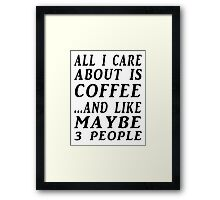 ALL I CARE ABOUT IS COFFEE...AND LIKE MAYBE 3 PEOPLE Framed Print