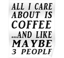 ALL I CARE ABOUT IS COFFEE...AND LIKE MAYBE 3 PEOPLE Poster