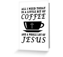 ALL I NEED TODAY IS A LITTLE BIT OF COFFEE AND A WHOLE LOT OF JESUS Greeting Card