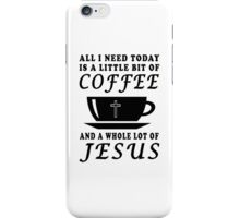 ALL I NEED TODAY IS A LITTLE BIT OF COFFEE AND A WHOLE LOT OF JESUS iPhone Case/Skin