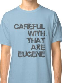 Careful With That Axe Eugene Classic T-Shirt