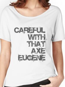 Careful With That Axe Eugene Women's Relaxed Fit T-Shirt
