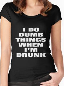 I DO DUMB THINGS WHEN I'M DRUNK Women's Fitted Scoop T-Shirt