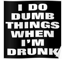 I DO DUMB THINGS WHEN I'M DRUNK Poster