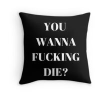 You wanna f*cking die? Throw Pillow