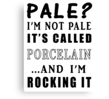 PALE? I'M NOT PALE IT'S CALLED PORCELAIN Canvas Print
