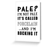 PALE? I'M NOT PALE IT'S CALLED PORCELAIN Greeting Card