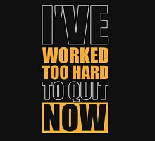 I've Worked too Hard to Quit Now - Gym Motivational Quotes Unisex T-Shirt