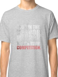 Look in The Mirror. That's Your Competition. - Gym Motivational Quotes Classic T-Shirt