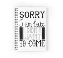 Sorry I am late - I didn't want to come Spiral Notebook
