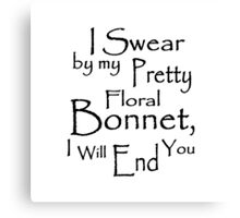I Swear by my Pretty Floral Bonnet, I will end you Canvas Print