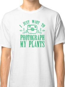 I just want to photograph my plants Classic T-Shirt