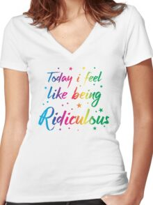 Today I feel like being ridiculous Women's Fitted V-Neck T-Shirt