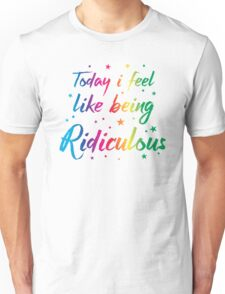 Today I feel like being ridiculous Unisex T-Shirt