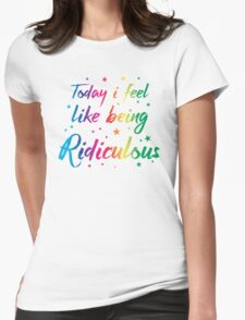 Today I feel like being ridiculous Womens Fitted T-Shirt
