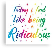 Today I feel like being ridiculous Canvas Print