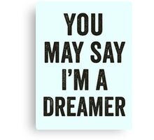 You May Say I'm A Dreamer Canvas Print