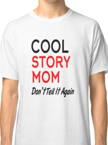 cool story mom don't tell it again Classic T-Shirt