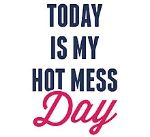 Today Is My Hot Mess Day Photographic Print