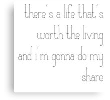 there's a life that's worth the living and i'm gonna do my share Canvas Print