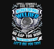 Uphill Downhill Side To Side No Crack Too Small Welder No Gap Too WIde If You Wanna Talk Shit Let's See You Try! Unisex T-Shirt