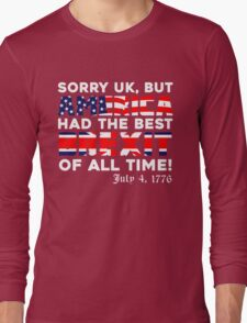 Brexit Tshirt, Sorry UK But America Had The Best Brexit Of All Time Since 4 July 1776 Long Sleeve T-Shirt