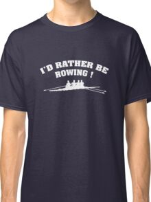 I'd Rather Be Rowing Classic T-Shirt