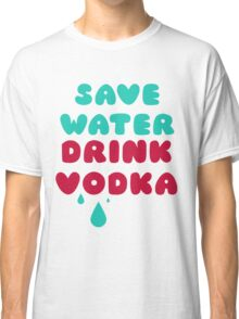 Save Water Drink Vodka Classic T-Shirt