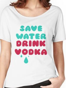 Save Water Drink Vodka Women's Relaxed Fit T-Shirt