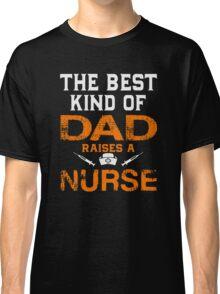 The Best Kind Of Dad Raises A Nurse Classic T-Shirt