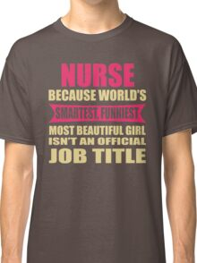 NURSE Because World's Smartest  Funniest Most Beautiful Girl Classic T-Shirt