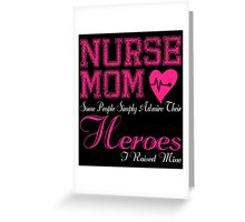 NURSE MOM SOME PEOPLE SIMPLY ADMIRE THEIR HEROES I RAISED MINE Greeting Card