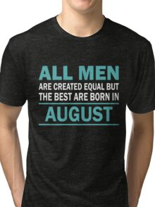 ALL MEN ARE CREATED EQUAL BUT THE BEST ARE BORN IN August Tri-blend T-Shirt